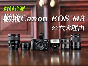 搶鮮實測!勸敗Canon EOS M3的六大理由